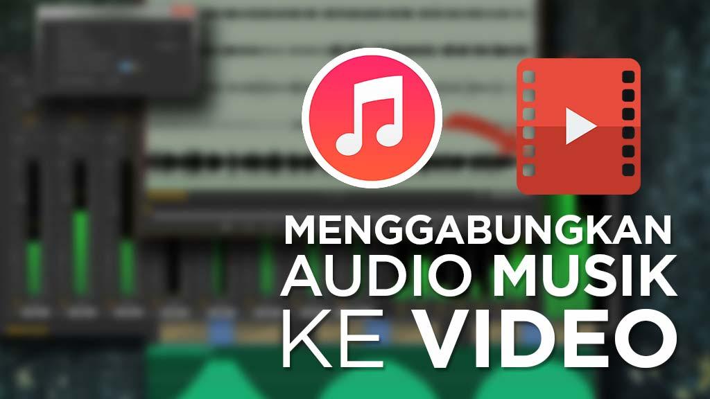 Cara Menggabungkan Audio Musik ke Video